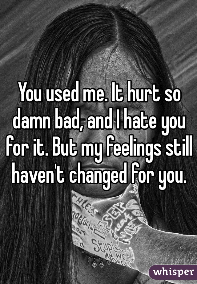 You used me. It hurt so damn bad, and I hate you for it. But my feelings still haven't changed for you.