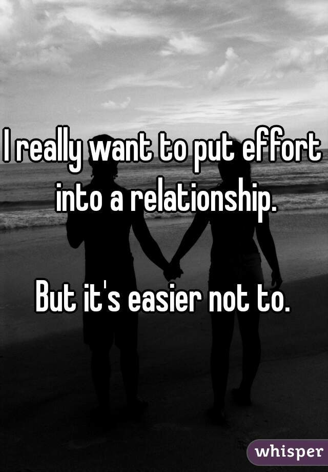 I really want to put effort into a relationship.  But it's easier not to.