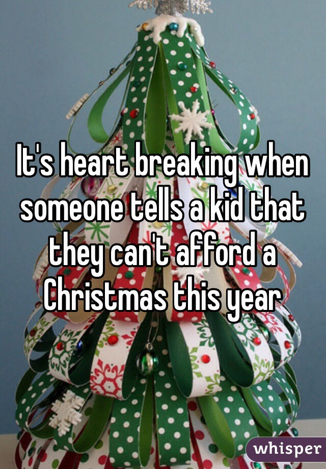 It's heart breaking when someone tells a kid that they can't afford a Christmas this year