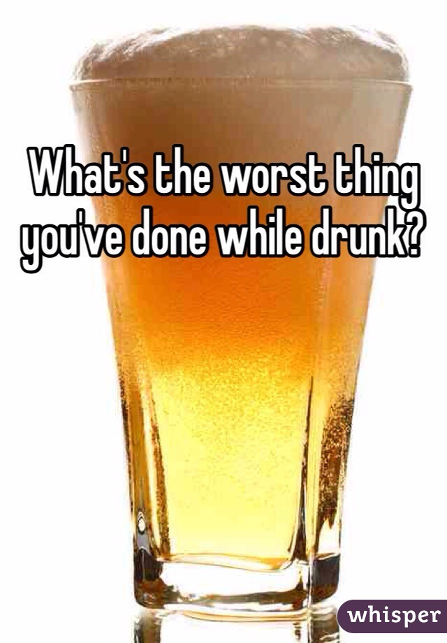 What's the worst thing you've done while drunk?