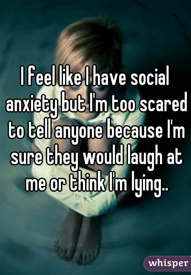 I feel like I have social anxiety but I'm too scared to tell anyone because I'm sure they would laugh at me or think I'm lying..