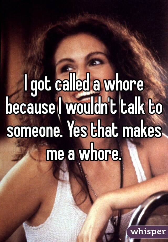I got called a whore because I wouldn't talk to someone. Yes that makes me a whore.