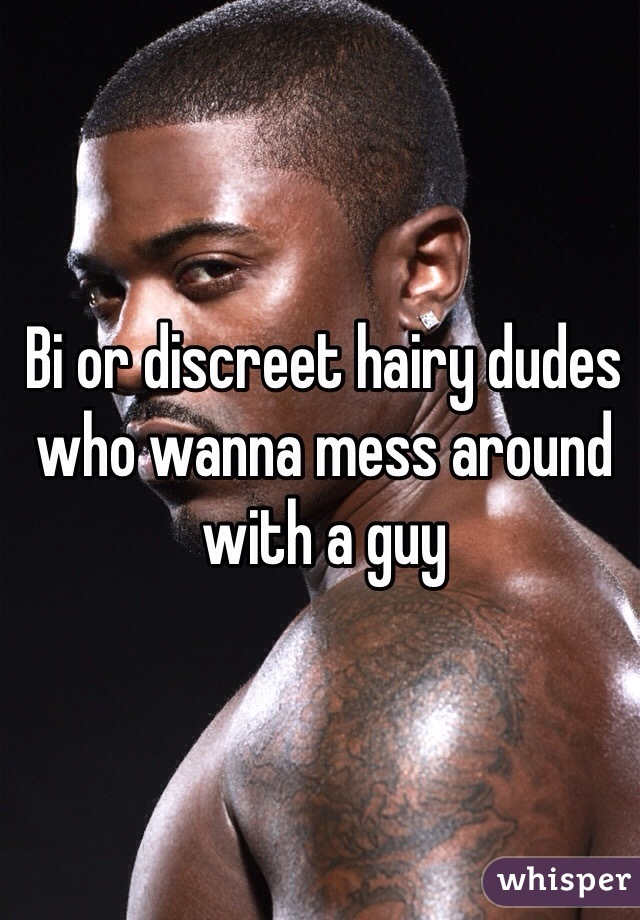 Bi or discreet hairy dudes who wanna mess around with a guy