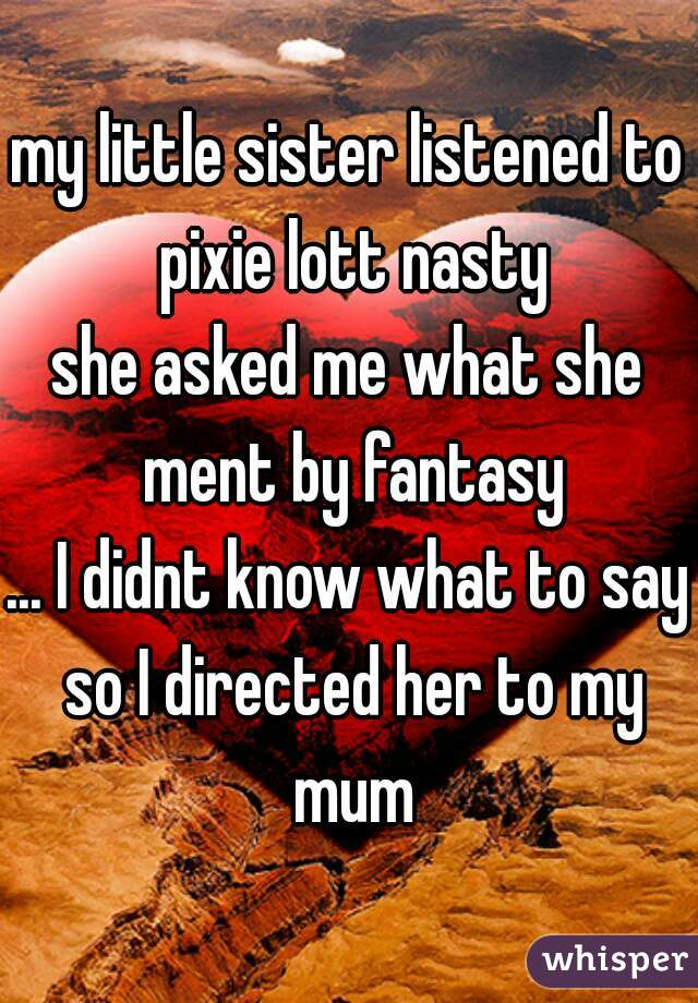 my little sister listened to pixie lott nasty she asked me what she ment by fantasy ... I didnt know what to say so I directed her to my mum
