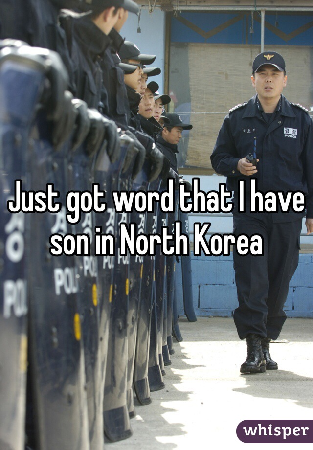 Just got word that I have son in North Korea