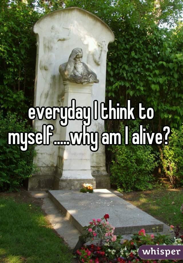 everyday I think to myself.....why am I alive?