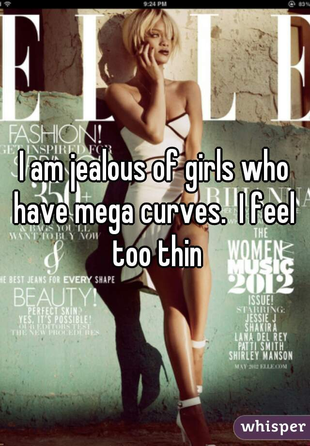 I am jealous of girls who have mega curves.  I feel  too thin