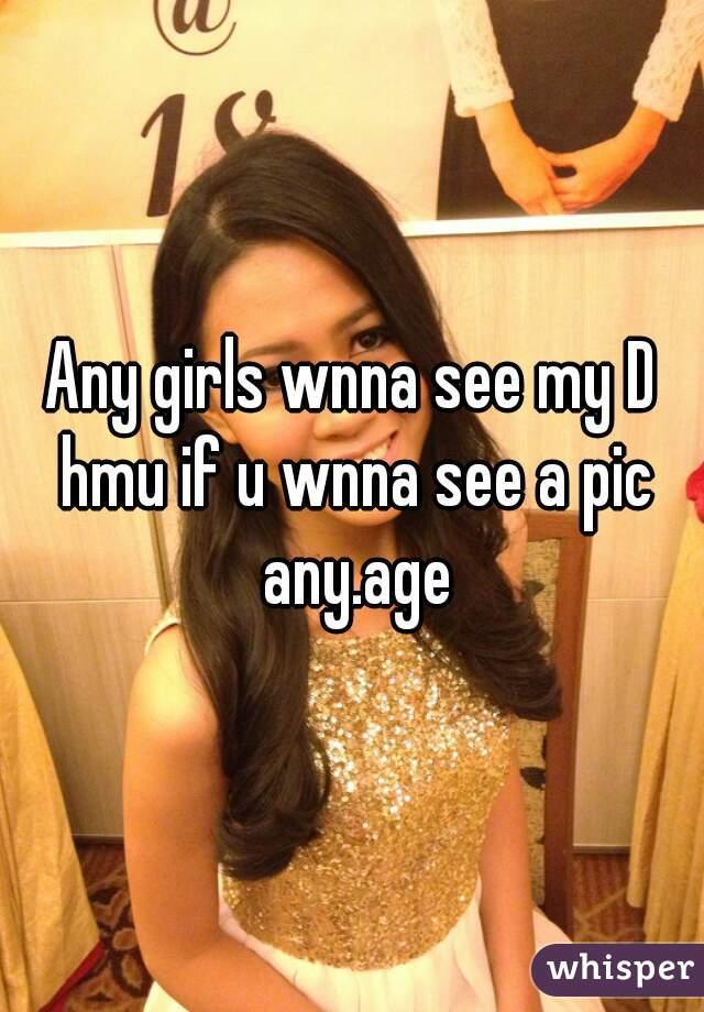 Any girls wnna see my D hmu if u wnna see a pic any.age