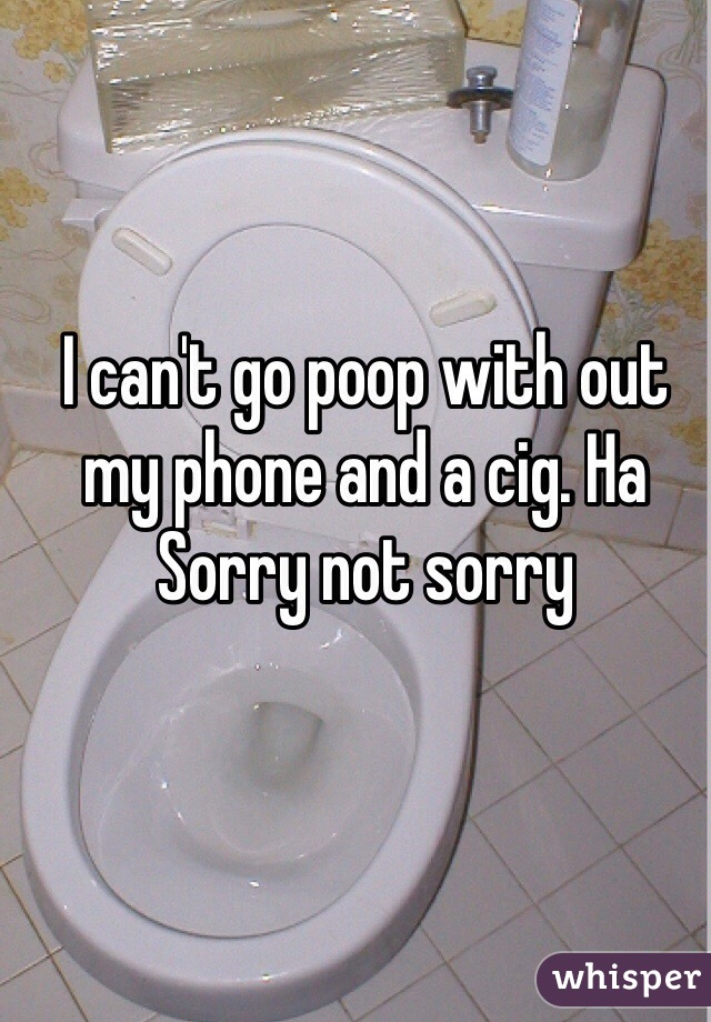 I can't go poop with out my phone and a cig. Ha  Sorry not sorry