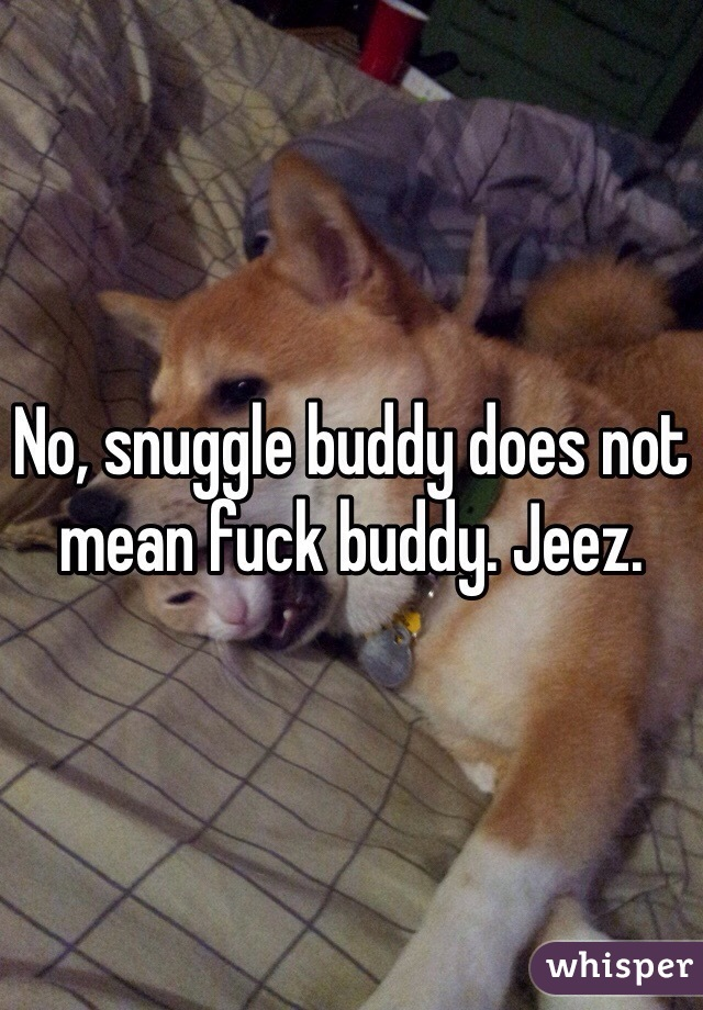 No, snuggle buddy does not mean fuck buddy. Jeez.