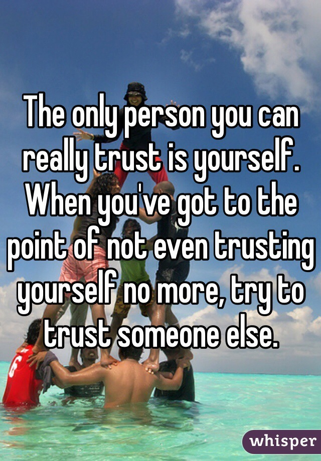 The only person you can really trust is yourself. When you've got to the point of not even trusting yourself no more, try to trust someone else.