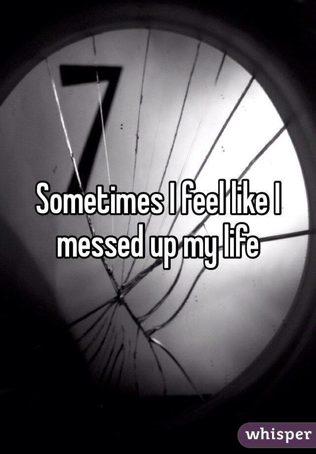 Sometimes I feel like I messed up my life
