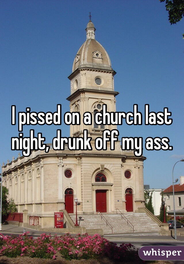 I pissed on a church last night, drunk off my ass.