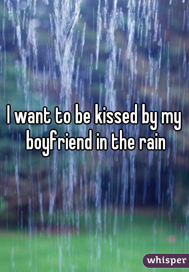 I want to be kissed by my boyfriend in the rain