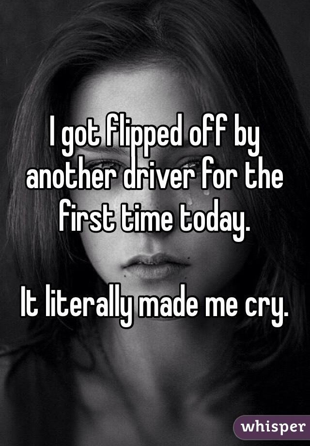 I got flipped off by another driver for the first time today.   It literally made me cry.