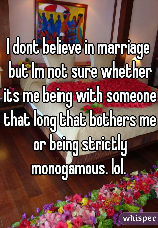I dont believe in marriage but Im not sure whether its me being with someone that long that bothers me or being strictly monogamous. lol.