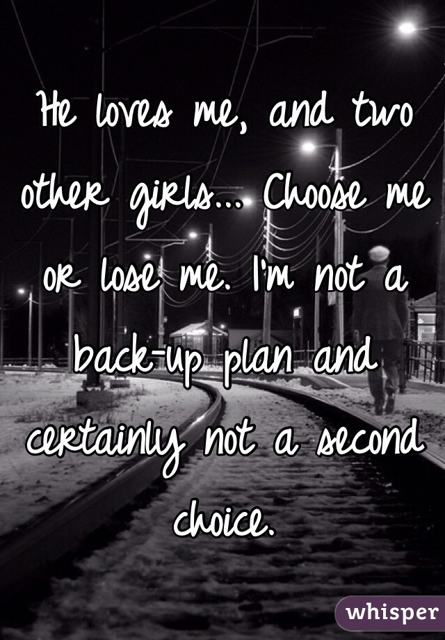 He loves me, and two other girls... Choose me or lose me. I'm not a back-up plan and certainly not a second choice.
