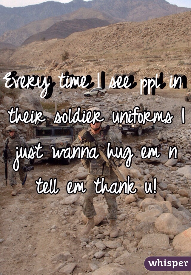 Every time I see ppl in their soldier uniforms I just wanna hug em n tell em thank u!