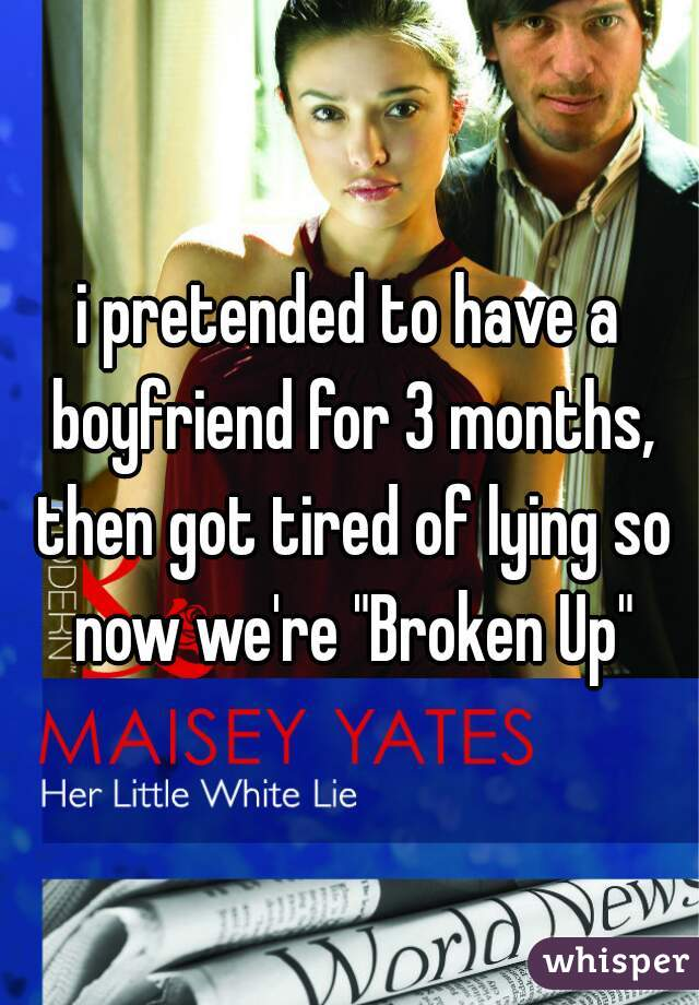 """i pretended to have a boyfriend for 3 months, then got tired of lying so now we're """"Broken Up"""""""