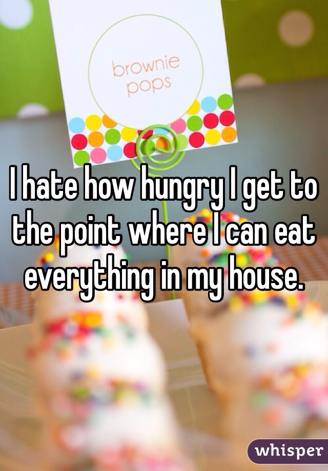 I hate how hungry I get to the point where I can eat everything in my house.