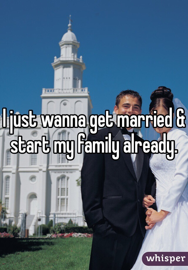 I just wanna get married & start my family already.
