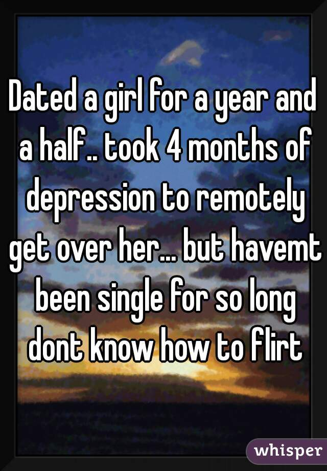 Dated a girl for a year and a half.. took 4 months of depression to remotely get over her... but havemt been single for so long dont know how to flirt
