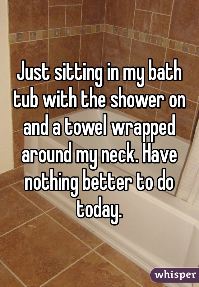 Just sitting in my bath tub with the shower on and a towel wrapped around my neck. Have nothing better to do today.