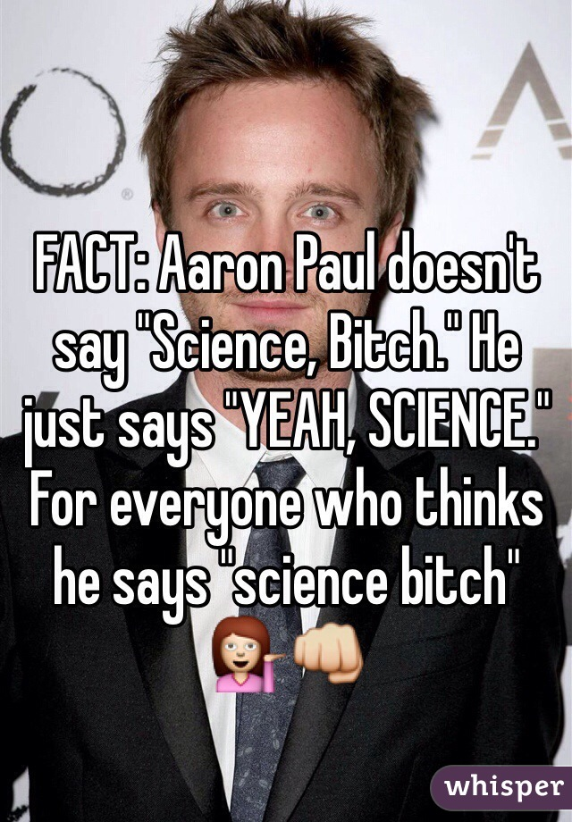 """FACT: Aaron Paul doesn't say """"Science, Bitch."""" He just says """"YEAH, SCIENCE."""" For everyone who thinks he says """"science bitch"""" 💁👊"""