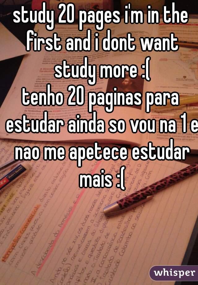 study 20 pages i'm in the first and i dont want study more :( tenho 20 paginas para estudar ainda so vou na 1 e nao me apetece estudar mais :(