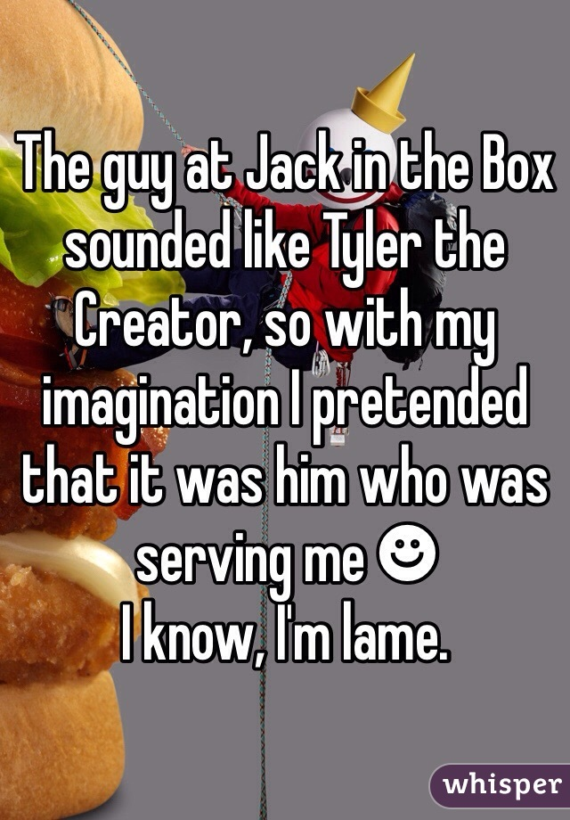 The guy at Jack in the Box sounded like Tyler the Creator, so with my imagination I pretended that it was him who was serving me ☻ I know, I'm lame.