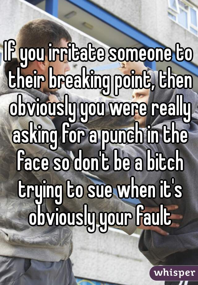 If you irritate someone to their breaking point, then obviously you were really asking for a punch in the face so don't be a bitch trying to sue when it's obviously your fault