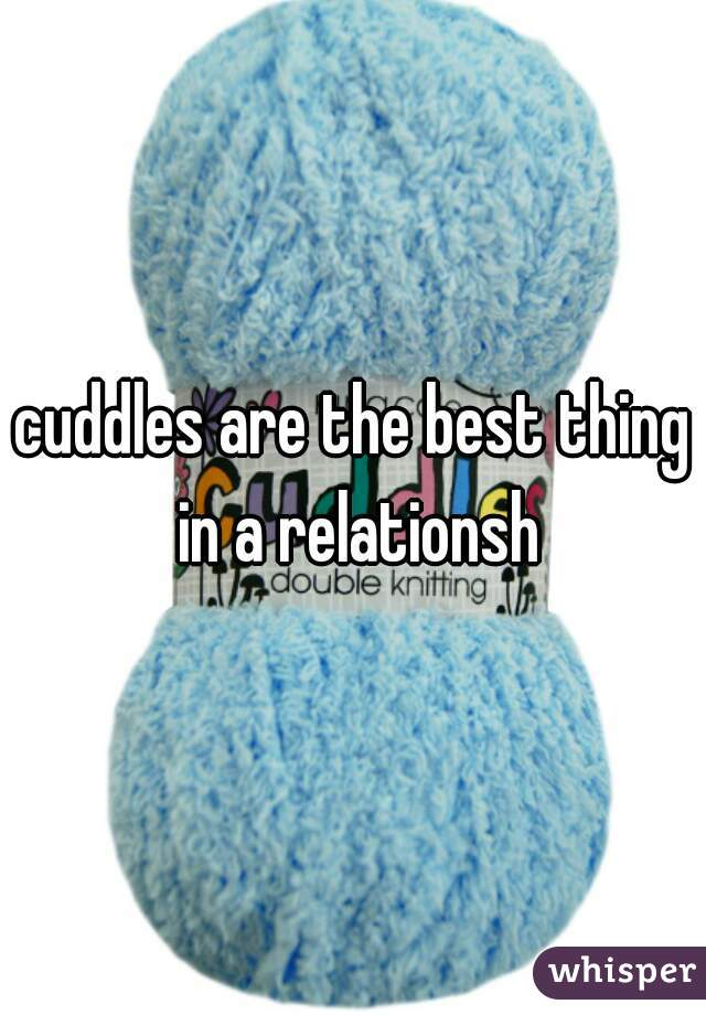 cuddles are the best thing in a relationsh