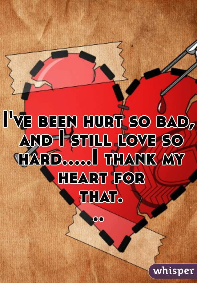 I've been hurt so bad, and I still love so hard.....I thank my heart for that...