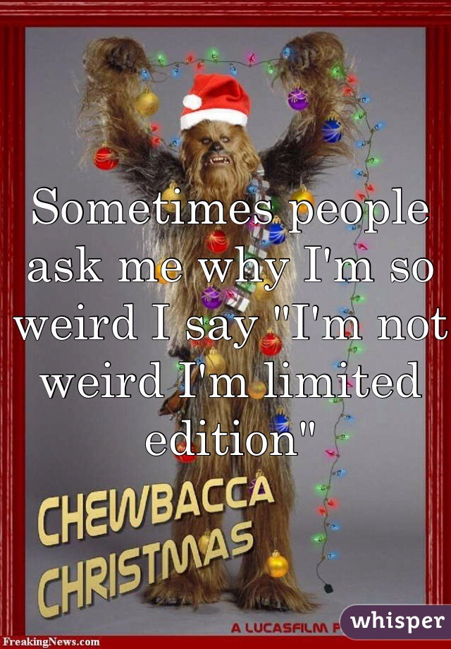 "Sometimes people ask me why I'm so weird I say ""I'm not weird I'm limited edition"""