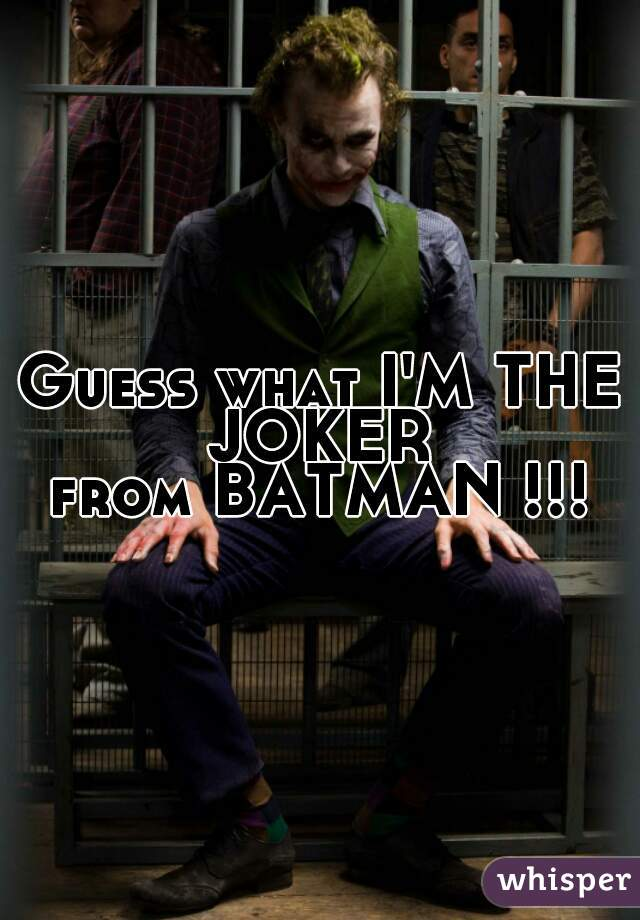 Guess what I'M THE JOKER  from BATMAN !!!