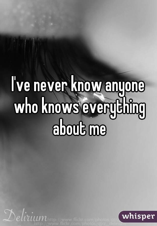 I've never know anyone who knows everything about me
