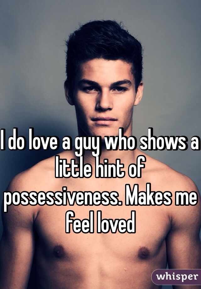 I do love a guy who shows a little hint of possessiveness. Makes me feel loved