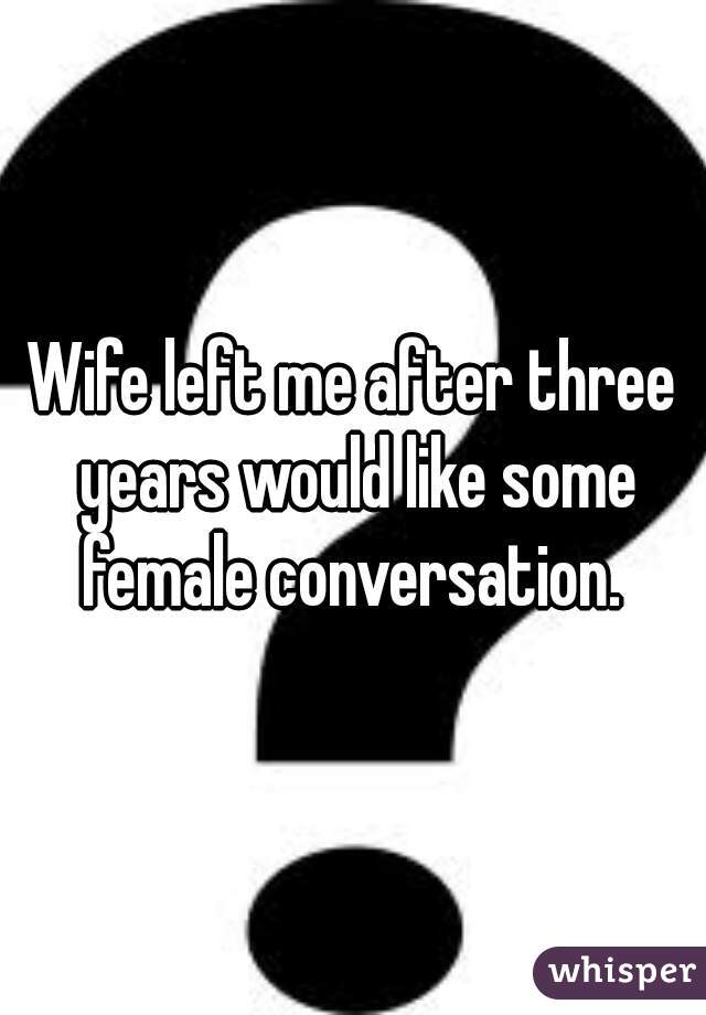 Wife left me after three years would like some female conversation.