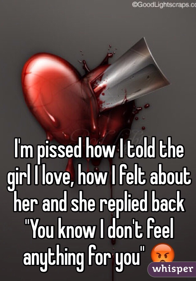 """I'm pissed how I told the girl I love, how I felt about her and she replied back """"You know I don't feel anything for you"""" 😡"""