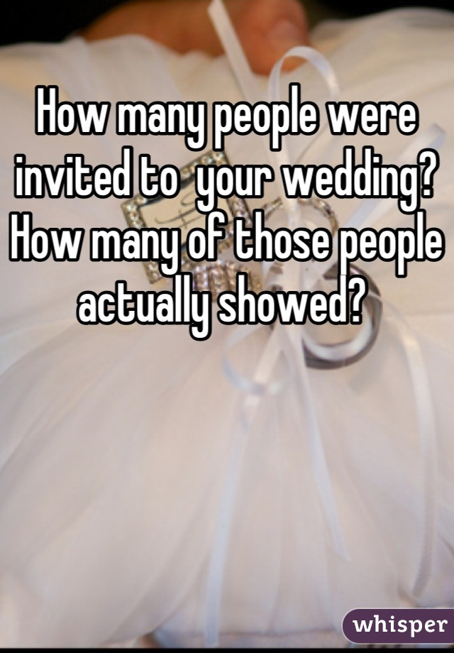 How many people were invited to  your wedding? How many of those people actually showed?