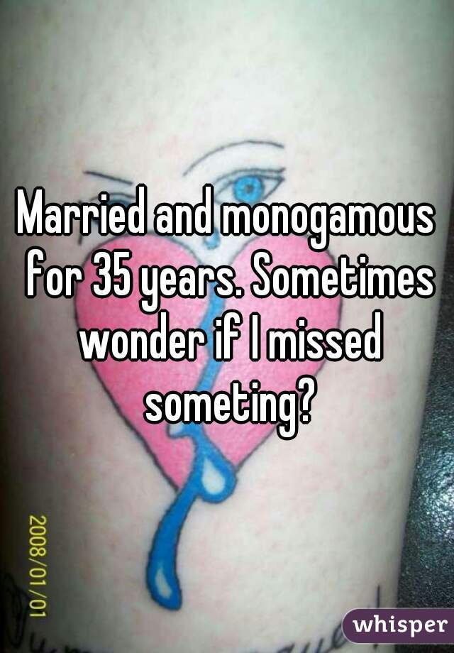 Married and monogamous for 35 years. Sometimes wonder if I missed someting?