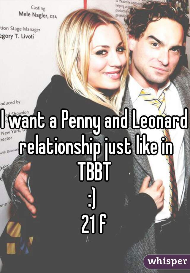 I want a Penny and Leonard relationship just like in TBBT  :)  21 f