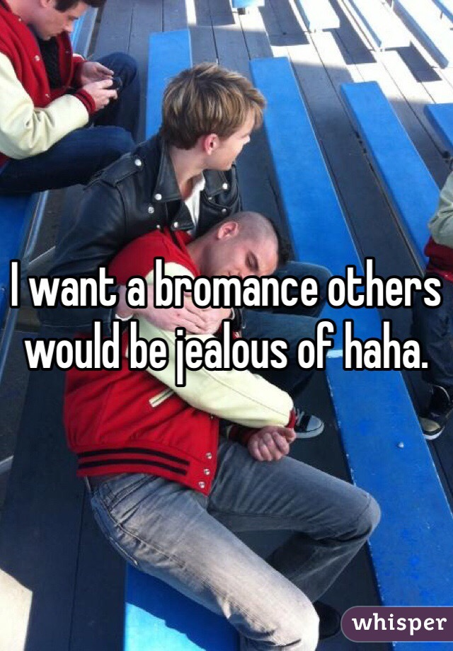 I want a bromance others would be jealous of haha.