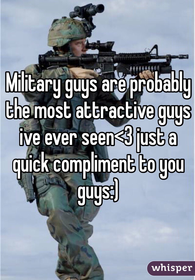 Military guys are probably the most attractive guys ive ever seen<3 just a quick compliment to you guys:)