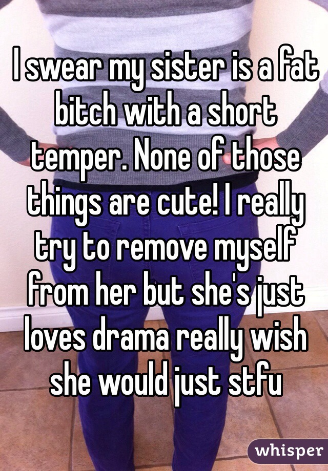 I swear my sister is a fat bitch with a short temper. None of those things are cute! I really try to remove myself from her but she's just loves drama really wish she would just stfu