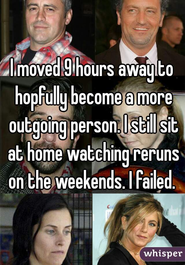 I moved 9 hours away to hopfully become a more outgoing person. I still sit at home watching reruns on the weekends. I failed.