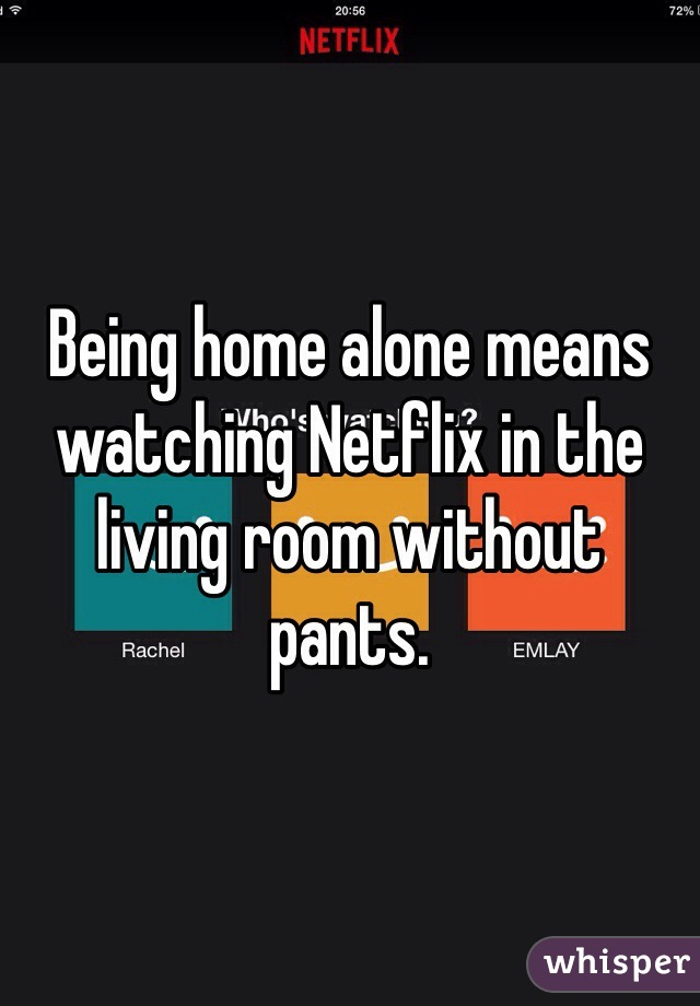 Being home alone means watching Netflix in the living room without pants.