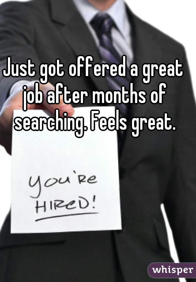 Just got offered a great job after months of searching. Feels great.