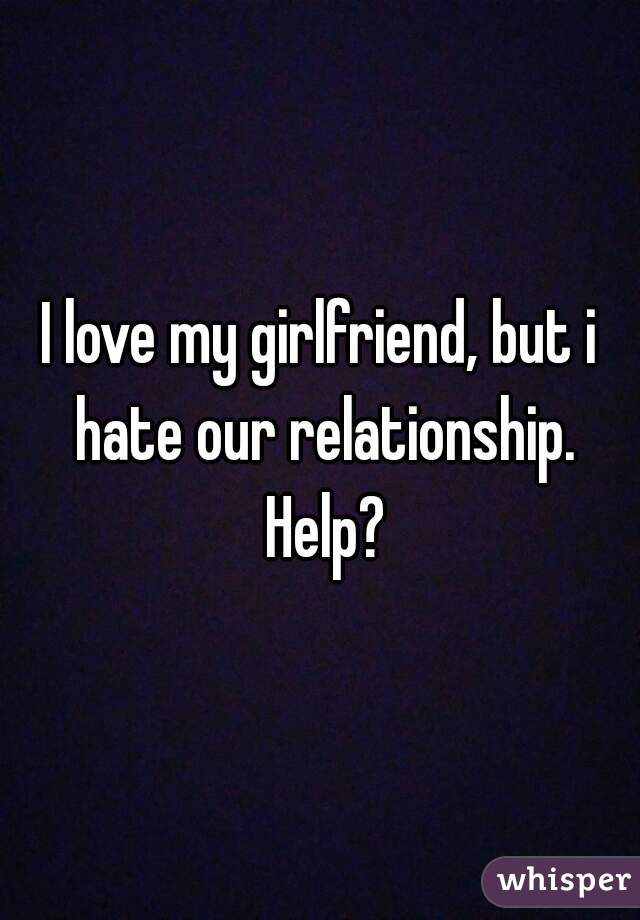 I love my girlfriend, but i hate our relationship. Help?