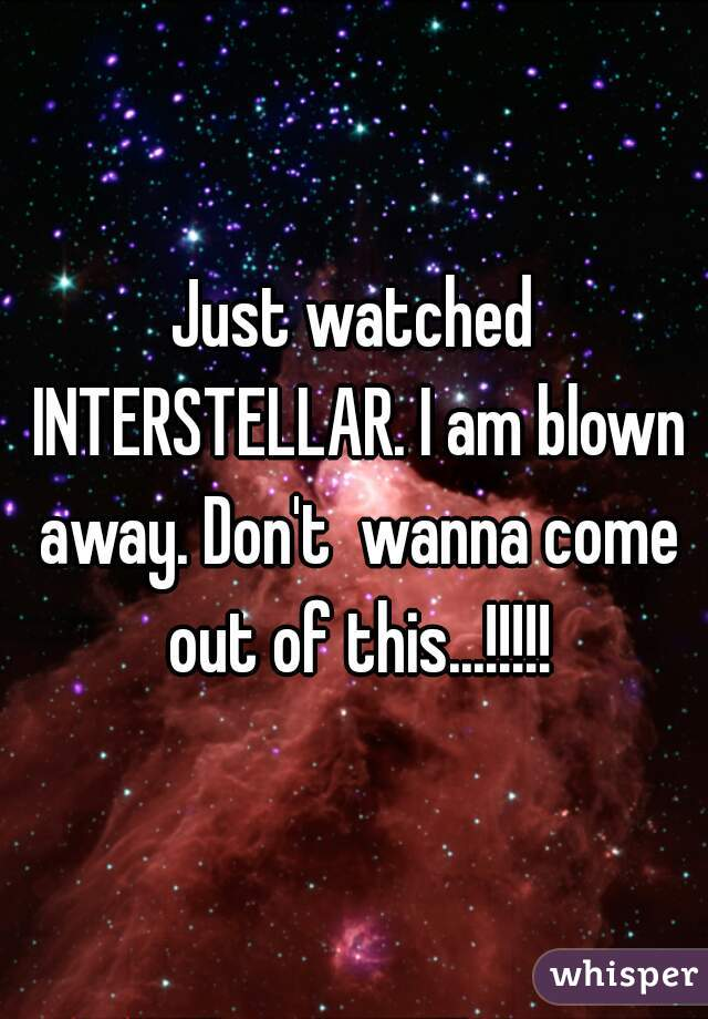 Just watched INTERSTELLAR. I am blown away. Don't  wanna come out of this...!!!!!
